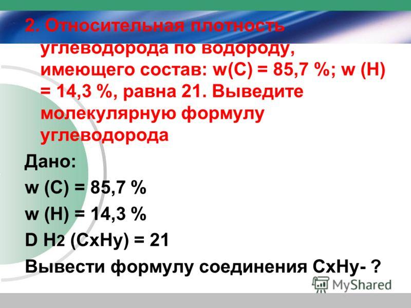 2. Относительная плотность углеводорода по водороду, имеющего состав: w(С) = 85,7 %; w (Н) = 14,3 %, равна 21. Выведите молекулярную формулу углеводорода Дано: w (С) = 85,7 % w (Н) = 14,3 % D Н 2 (CхНу) = 21 Вывести формулу соединения CхНу- ?