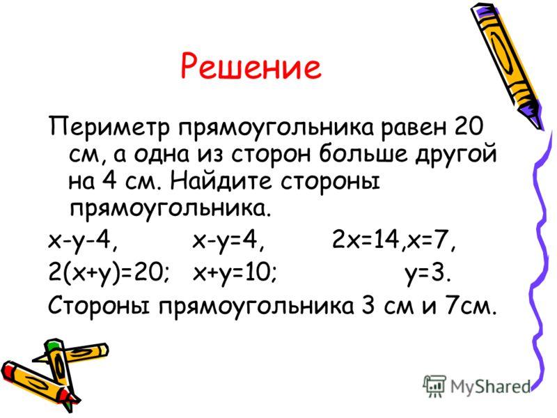 Решение Периметр прямоугольника равен 20 см, а одна из сторон больше другой на 4 см. Найдите стороны прямоугольника. х-у-4, х-у=4, 2х=14,х=7, 2(х+у)=20; х+у=10; у=3. Стороны прямоугольника 3 см и 7см.