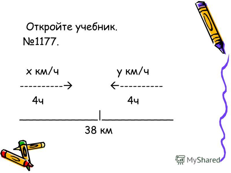 Откройте учебник. 1177. х км/ч у км/ч ---------- 4ч 4ч ____________|___________ 38 км