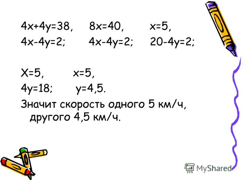 4х+4у=38, 8х=40, х=5, 4х-4у=2; 4х-4у=2; 20-4у=2; Х=5, х=5, 4у=18; у=4,5. Значит скорость одного 5 км/ч, другого 4,5 км/ч.
