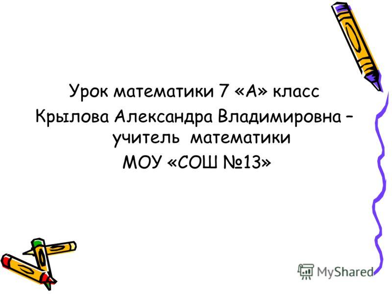 Урок математики 7 «А» класс Крылова Александра Владимировна – учитель математики МОУ «СОШ 13»