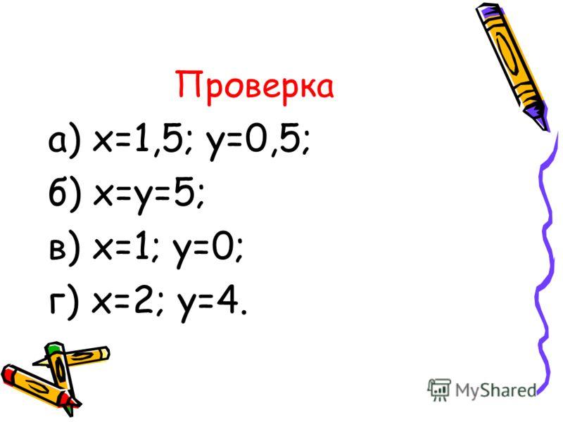 Проверка а) х=1,5; у=0,5; б) х=у=5; в) х=1; у=0; г) х=2; у=4.