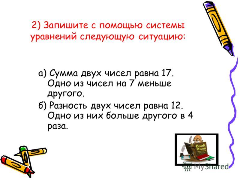 2) Запишите с помощью системы уравнений следующую ситуацию: а) Сумма двух чисел равна 17. Одно из чисел на 7 меньше другого. б) Разность двух чисел равна 12. Одно из них больше другого в 4 раза.