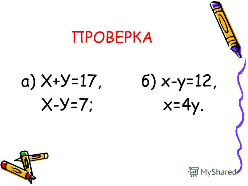 ПРОВЕРКА а) Х+У=17, б) х-у=12, Х-У=7; х=4у.