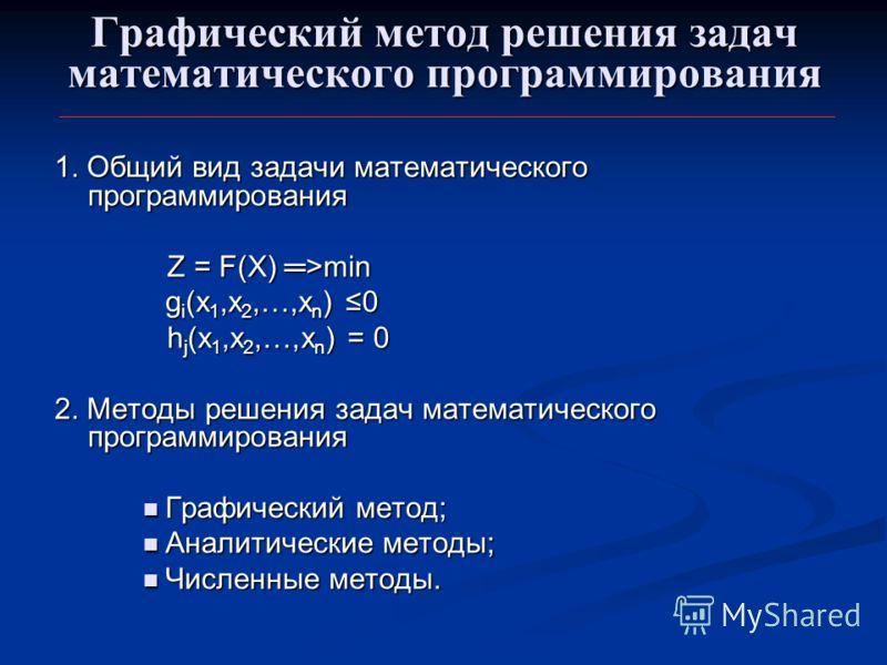 Графический метод решения задач математического программирования 1. Общий вид задачи математического программирования Z = F(X) >min Z = F(X) >min g i (x 1,x 2,…,х n ) 0 h j (x 1,x 2,…,x n ) = 0 h j (x 1,x 2,…,x n ) = 0 2. Методы решения задач математ