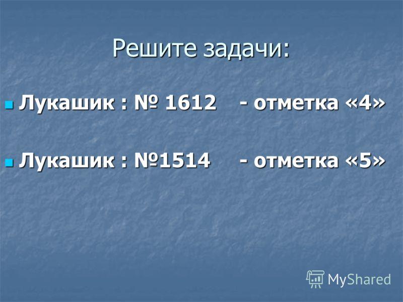 Решите задачи: Лукашик : 1612 - отметка «4» Лукашик : 1612 - отметка «4» Лукашик : 1514 - отметка «5» Лукашик : 1514 - отметка «5»
