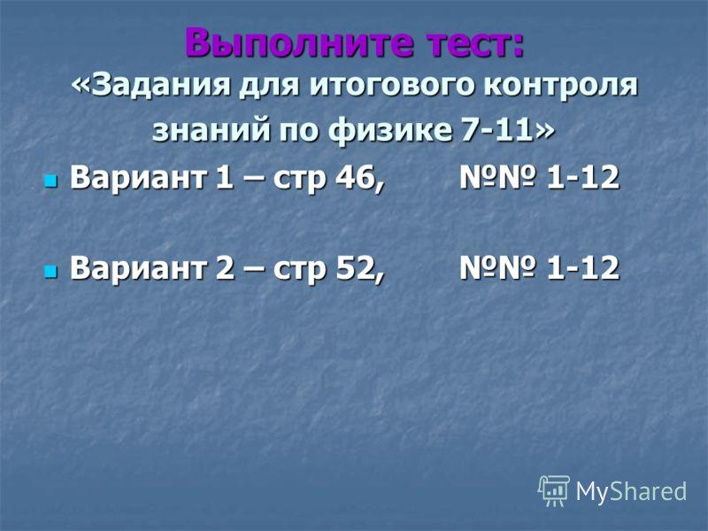 Выполните тест: «Задания для итогового контроля знаний по физике 7-11» Вариант 1 – стр 46, 1-12 Вариант 1 – стр 46, 1-12 Вариант 2 – стр 52, 1-12 Вариант 2 – стр 52, 1-12