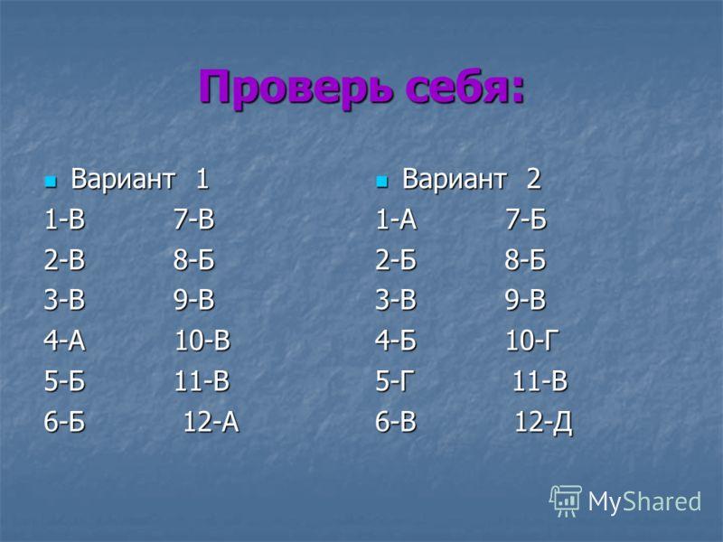 Проверь себя: Вариант 1 Вариант 1 1-В 7-В 2-В 8-Б 3-В 9-В 4-А 10-В 5-Б 11-В 6-Б 12-А Вариант 2 Вариант 2 1-А 7-Б 2-Б 8-Б 3-В 9-В 4-Б 10-Г 5-Г 11-В 6-В 12-Д