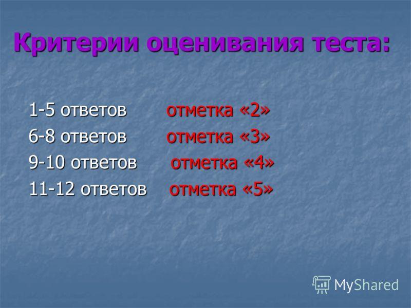 Критерии оценивания теста: 1-5 ответов отметка «2» 6-8 ответов отметка «3» 9-10 ответов отметка «4» 11-12 ответов отметка «5»