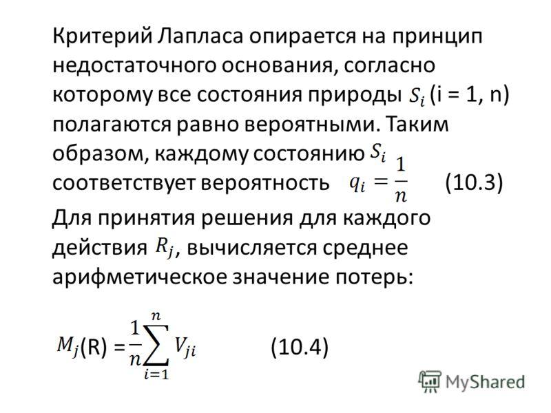 Критерий Лапласа опирается на принцип недостаточного основания, согласно которому все состояния природы (i = 1, n) полагаются равно вероятными. Таким образом, каждому состоянию соответствует вероятность (10.3) Для принятия решения для каждого действи