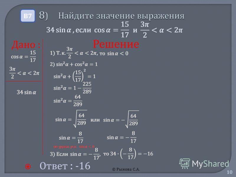 © Рыжова С.А. 10 8 ) Найдите значение выражения 8 ) Найдите значение выражения Ответ : -16 В7В7 Решение Дано :