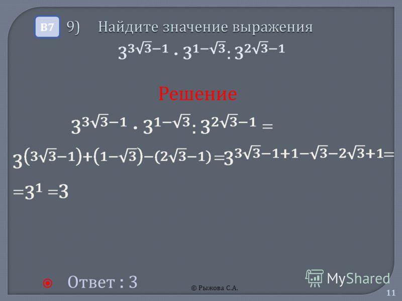 © Рыжова С.А. 11 9) Найдите значение выражения 9) Найдите значение выражения Ответ : 3 В7В7 Решение