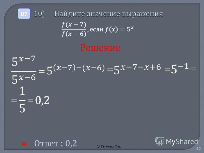 © Рыжова С.А. 12 10) Найдите значение выражения 10) Найдите значение выражения Ответ : 0,2 В7В7 Решение
