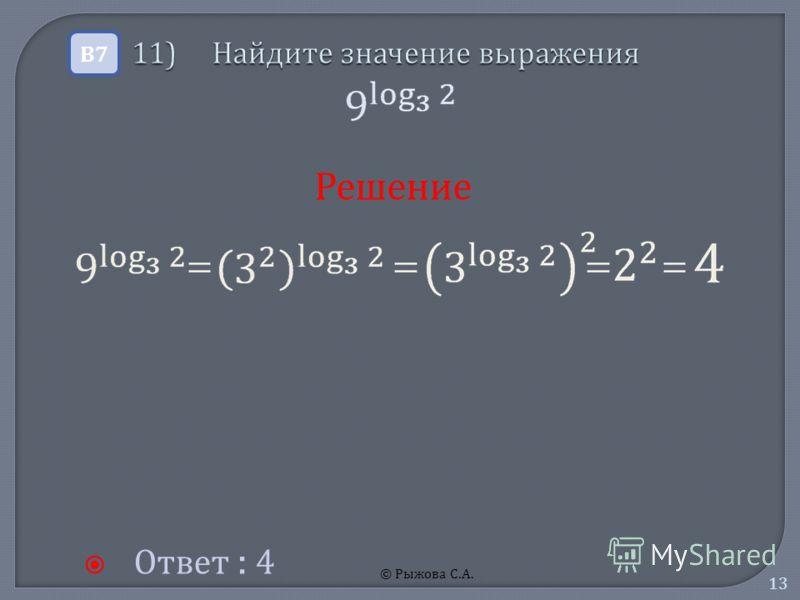 © Рыжова С.А. 13 11) Найдите значение выражения 11) Найдите значение выражения Ответ : 4 В7В7 Решение