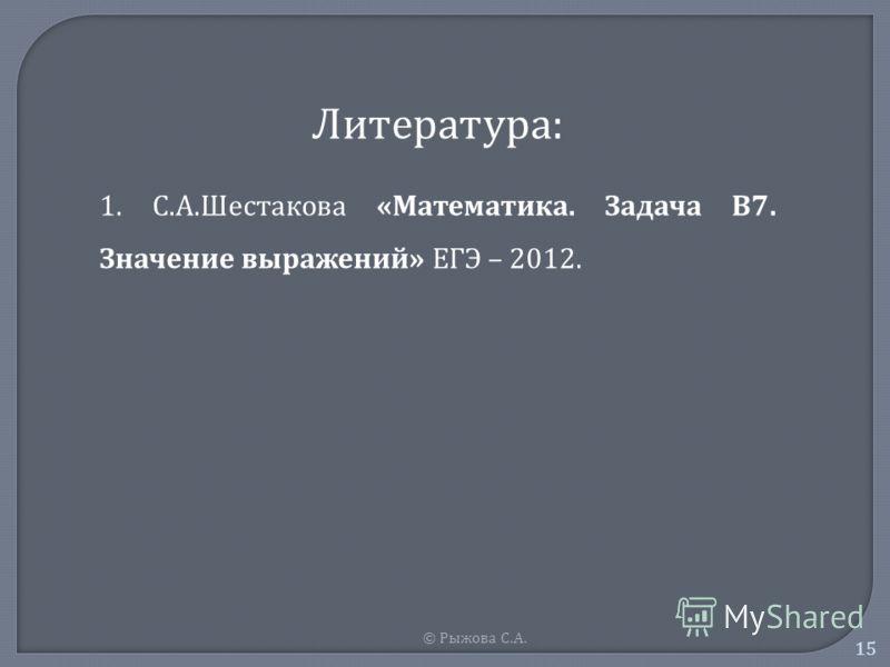 © Рыжова С. А. 15 Литература: 1. С.А.Шестакова «Математика. Задача В7. Значение выражений» ЕГЭ – 2012.