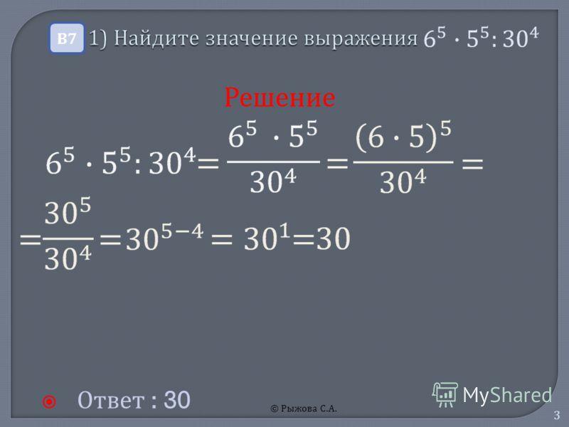© Рыжова С.А. 3 1) Найдите значение выражения 1) Найдите значение выражения Ответ : 30 В7В7 Решение
