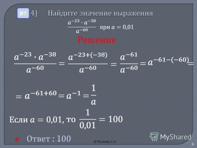 © Рыжова С.А. 6 4) Найдите значение выражения 4) Найдите значение выражения Ответ : 100 В7В7 Решение
