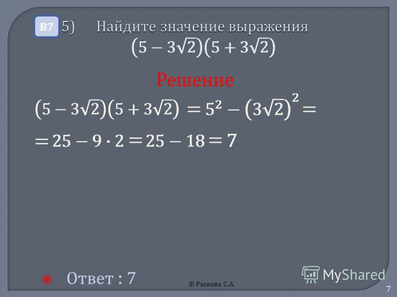 © Рыжова С.А. 7 5) Найдите значение выражения 5) Найдите значение выражения Ответ : 7 В7В7 Решение