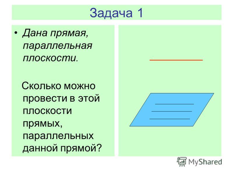 Задача 1 Дана прямая, параллельная плоскости. Сколько можно провести в этой плоскости прямых, параллельных данной прямой?