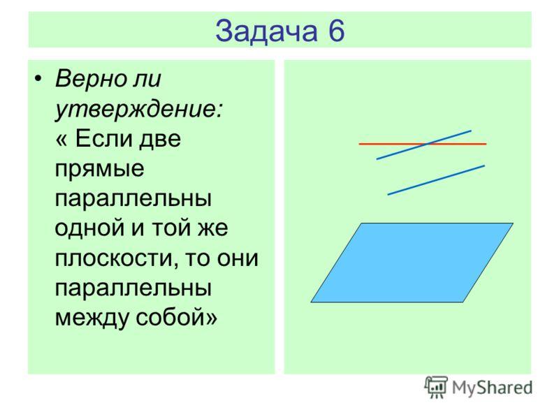 Задача 6 Верно ли утверждение: « Если две прямые параллельны одной и той же плоскости, то они параллельны между собой»