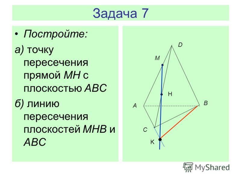 Задача 7 Постройте: а) точку пересечения прямой MH с плоскостью АВС б) линию пересечения плоскостей MHB и ABC А D B C M H K