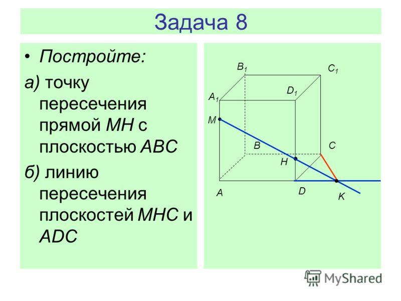 Задача 8 Постройте: а) точку пересечения прямой MH с плоскостью АВС б) линию пересечения плоскостей MHC и ADC A BC D A1A1 B1B1 C1C1 D1D1 M H K