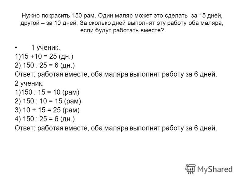Нужно покрасить 150 рам. Один маляр может это сделать за 15 дней, другой – за 10 дней. За сколько дней выполнят эту работу оба маляра, если будут работать вместе? 1 ученик. 1)15 +10 = 25 (дн.) 2) 150 : 25 = 6 (дн.) Ответ: работая вместе, оба маляра в