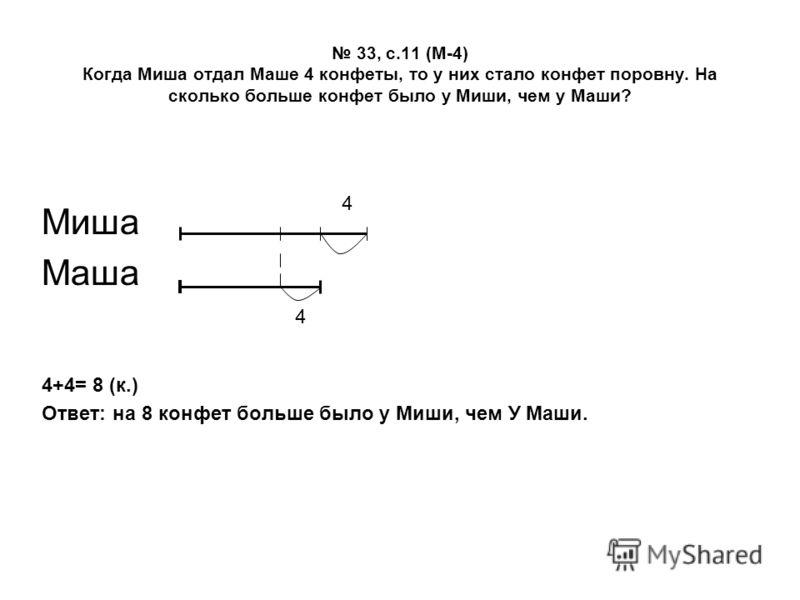33, с.11 (М-4) Когда Миша отдал Маше 4 конфеты, то у них стало конфет поровну. На сколько больше конфет было у Миши, чем у Маши? Миша Маша 4+4= 8 (к.) Ответ: на 8 конфет больше было у Миши, чем У Маши. 4 4