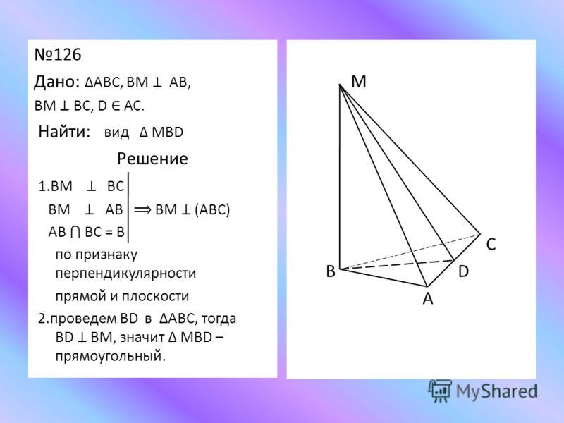 126 Дано: АВС, ВМ АВ, ВМ ВС, D АС. Найти: вид МВD Решение 1.ВМ ВС ВМ АВ ВМ (АВС) АВ ВС = В по признаку перпендикулярности прямой и плоскости 2.проведем ВD в АВС, тогда ВD ВМ, значит МВD – прямоугольный. М С В D А