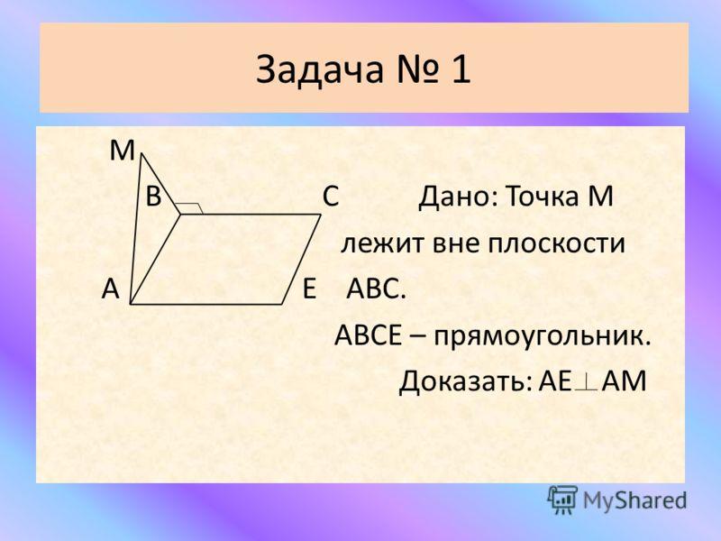 Задача 1 М В С Дано: Точка М лежит вне плоскости А Е АВС. АВСЕ – прямоугольник. Доказать: АЕ АМ