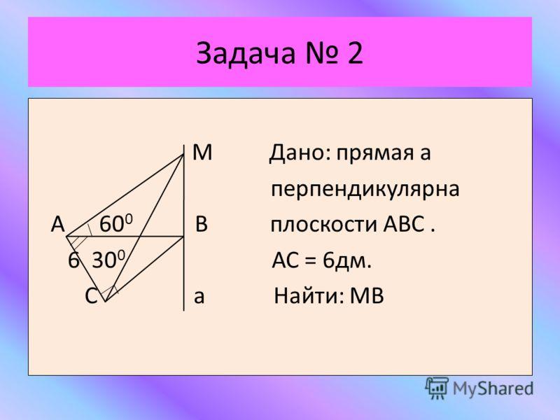 Задача 2 М Дано: прямая а перпендикулярна А 60 0 В плоскости АВС. 6 30 0 АС = 6дм. С а Найти: МВ