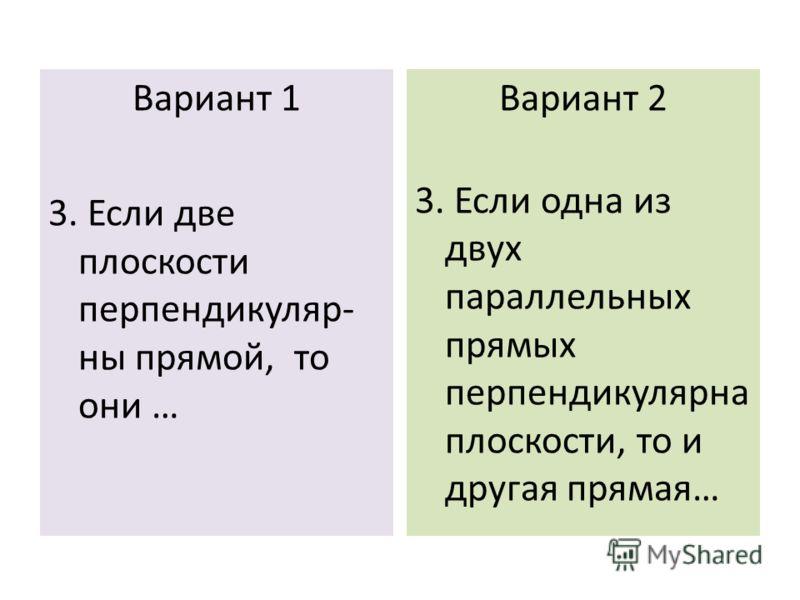 Вариант 1 3. Если две плоскости перпендикуляр- ны прямой, то они … Вариант 2 3. Если одна из двух параллельных прямых перпендикулярна плоскости, то и другая прямая…