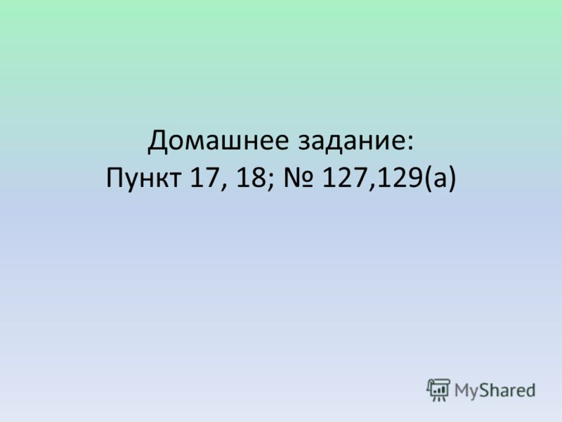 Домашнее задание: Пункт 17, 18; 127,129(а)