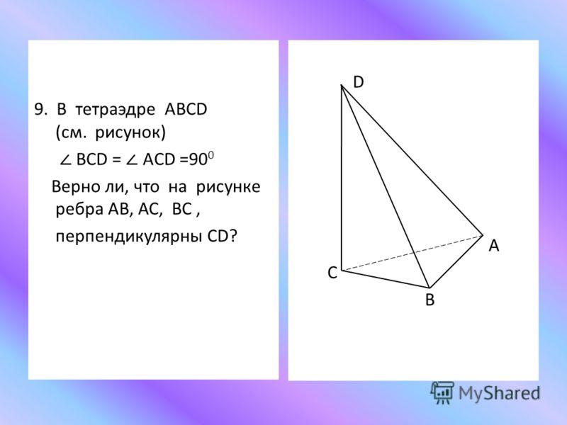 9. В тетраэдре ABCD (см. рисунок) BCD = ACD =90 0 Верно ли, что на рисунке ребра АВ, АС, ВС, перпендикулярны CD? D А С В