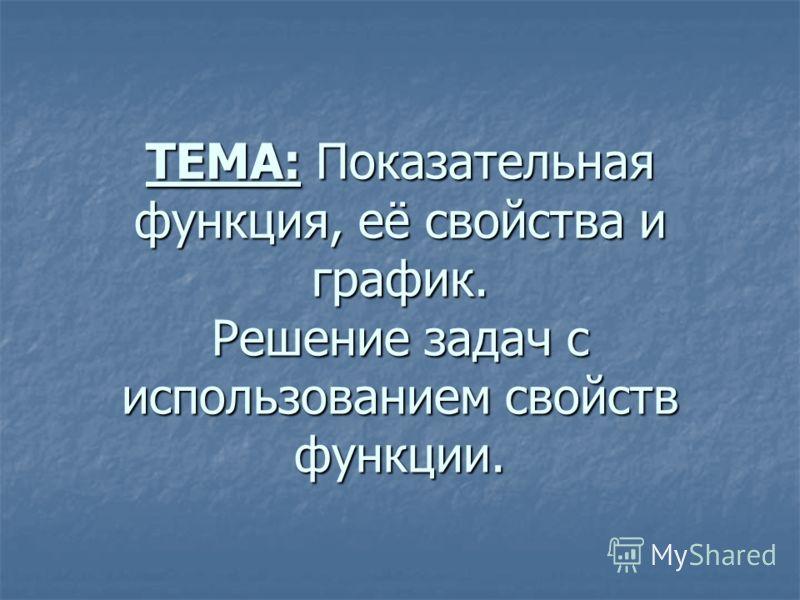 ТЕМА: Показательная функция, её свойства и график. Решение задач с использованием свойств функции.