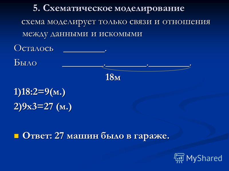 5. Схематическое моделирование схема моделирует только связи и отношения между данными и искомыми схема моделирует только связи и отношения между данными и искомыми Осталось ________. Было ________.________.________. 18м 18м1)18:2=9(м.) 2)9х3=27 (м.)