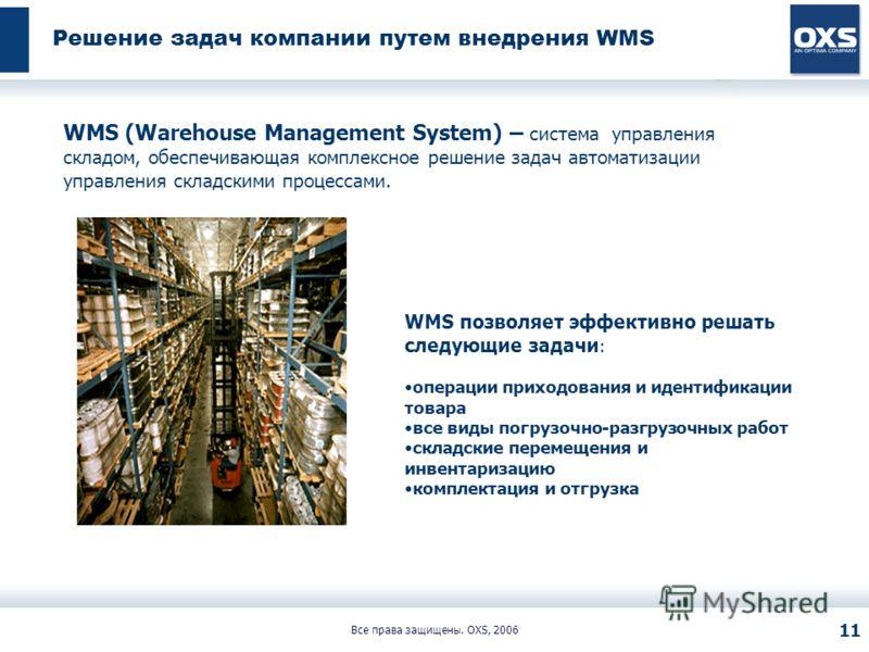 Все права защищены. OXS, 2006 11 Решение задач компании путем внедрения WMS WMS (Warehouse Management System) – система управления складом, обеспечивающая комплексное решение задач автоматизации управления складскими процессами. WMS позволяет эффекти