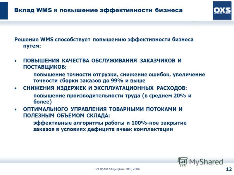 Все права защищены. OXS, 2006 12 Вклад WMS в повышение эффективности бизнеса Решение WMS способствует повышению эффективности бизнеса путем: ПОВЫШЕНИЯ КАЧЕСТВА ОБСЛУЖИВАНИЯ ЗАКАЗЧИКОВ И ПОСТАВЩИКОВ: повышение точности отгрузки, снижение ошибок, увели