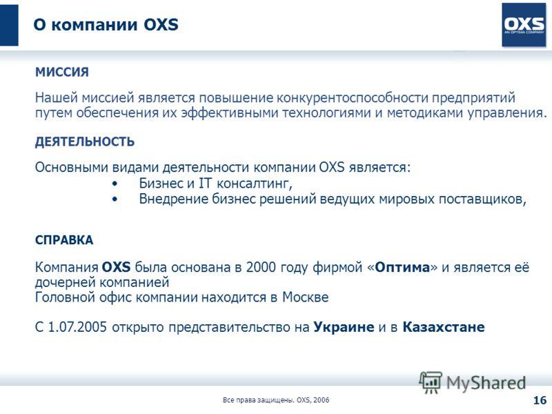 Все права защищены. OXS, 2006 16 О компании OXS МИССИЯ Нашей миссией является повышение конкурентоспособности предприятий путем обеспечения их эффективными технологиями и методиками управления. ДЕЯТЕЛЬНОСТЬ Основными видами деятельности компании OXS