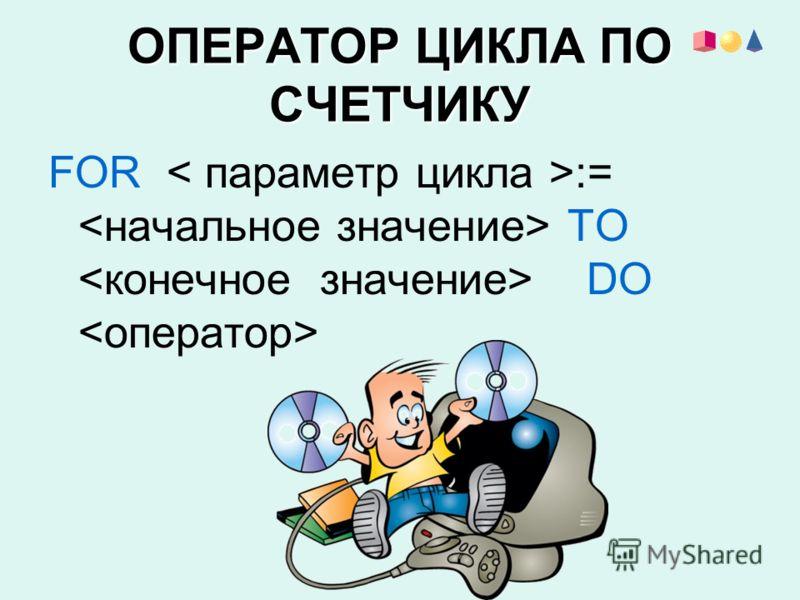 ОПЕРАТОР ЦИКЛА ПО СЧЕТЧИКУ FOR := ТО DO