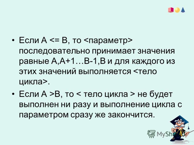 Если А последовательно принимает значения равные А,А+1…В-1,В и для каждого из этих значений выполняется. Если А >В, то не будет выполнен ни разу и выполнение цикла с параметром сразу же закончится.