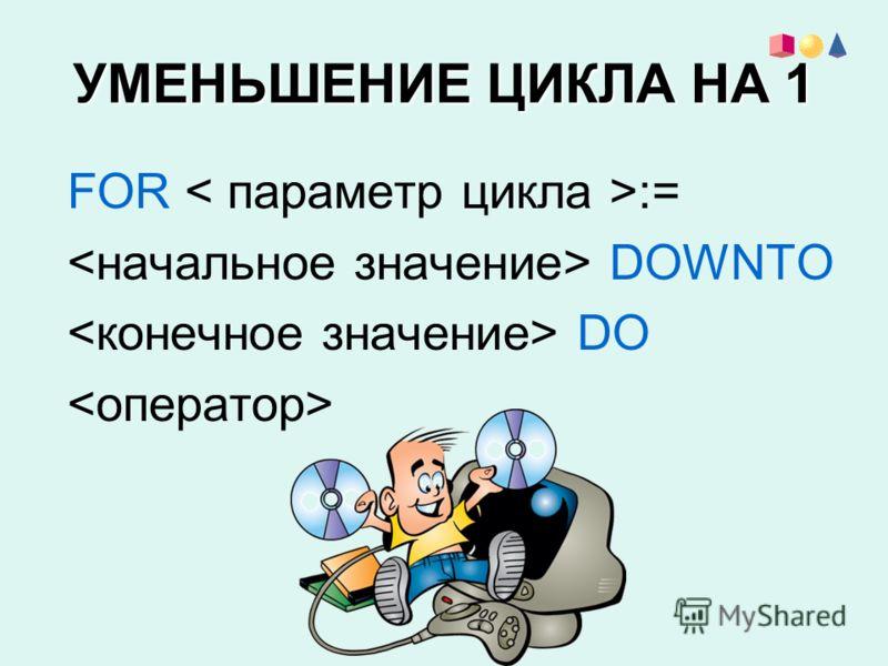 УМЕНЬШЕНИЕ ЦИКЛА НА 1 FOR := DOWNTO DO