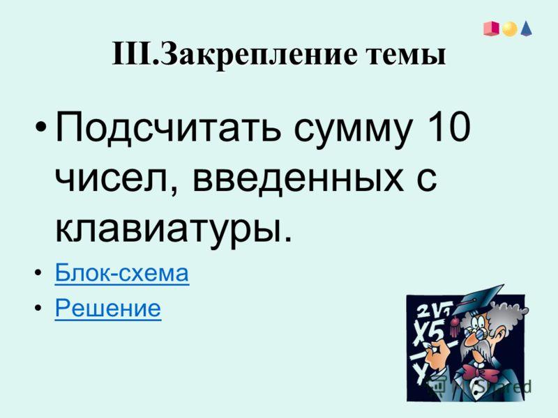 III.Закрепление темы Подсчитать сумму 10 чисел, введенных с клавиатуры. Блок-схема Решение