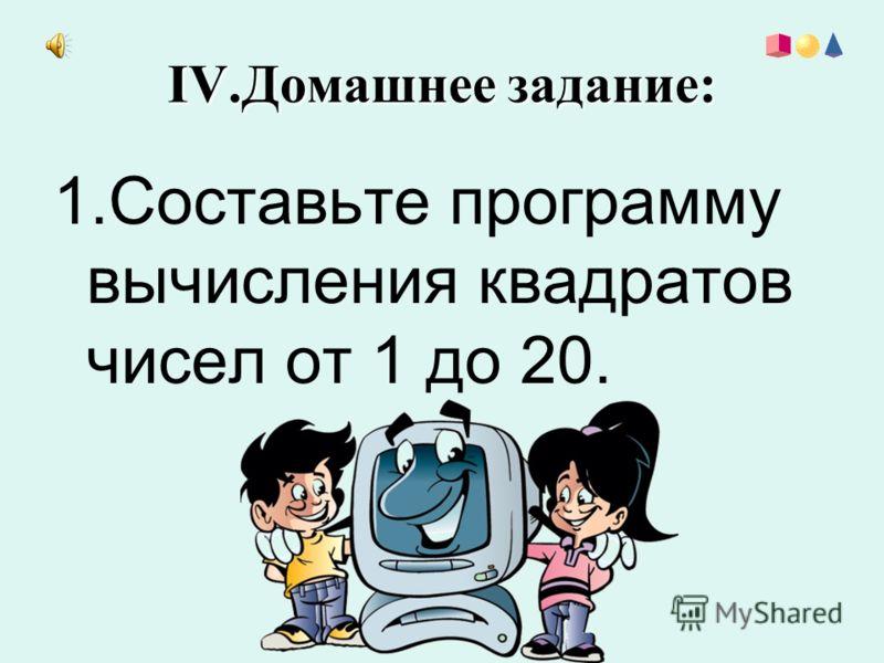 IV.Домашнее задание: 1.Составьте программу вычисления квадратов чисел от 1 до 20.
