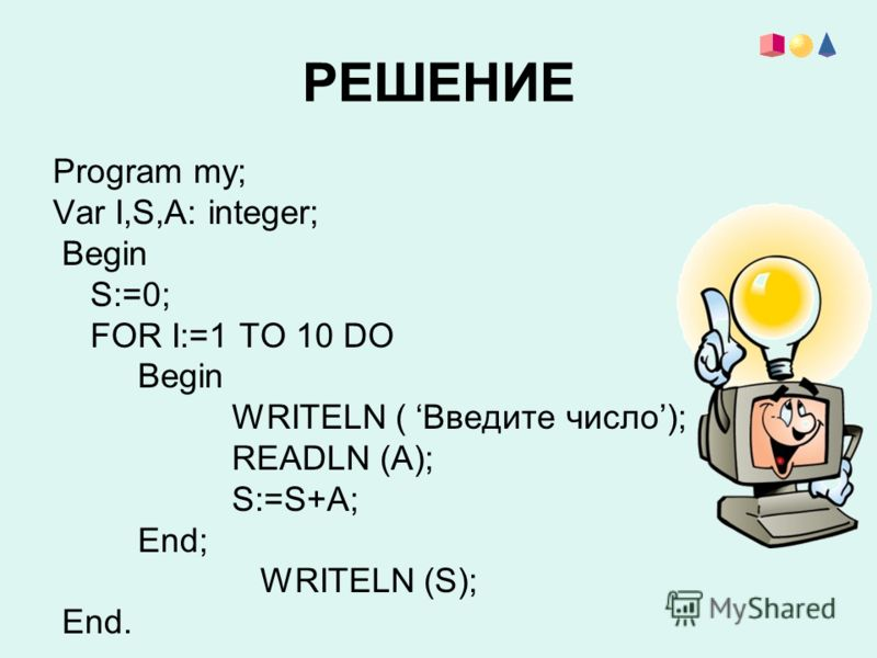 РЕШЕНИЕ Program my; Var I,S,A: integer; Begin S:=0; FOR I:=1 TO 10 DO Begin WRITELN ( Введите число); READLN (A); S:=S+A; End; WRITELN (S); End.