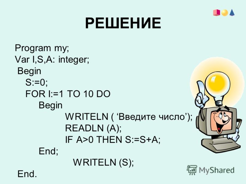 РЕШЕНИЕ Program my; Var I,S,A: integer; Begin S:=0; FOR I:=1 TO 10 DO Begin WRITELN ( Введите число); READLN (A); IF A>0 THEN S:=S+A; End; WRITELN (S); End.