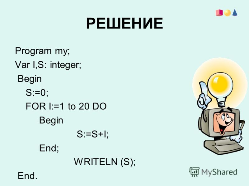 РЕШЕНИЕ Program my; Var I,S: integer; Begin S:=0; FOR I:=1 to 20 DO Begin S:=S+I; End; WRITELN (S); End.