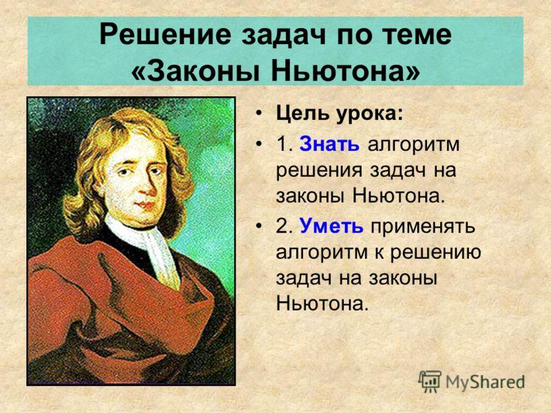Решение задач по теме «Законы Ньютона» Цель урока: 1. Знать алгоритм решения задач на законы Ньютона. 2. Уметь применять алгоритм к решению задач на законы Ньютона.