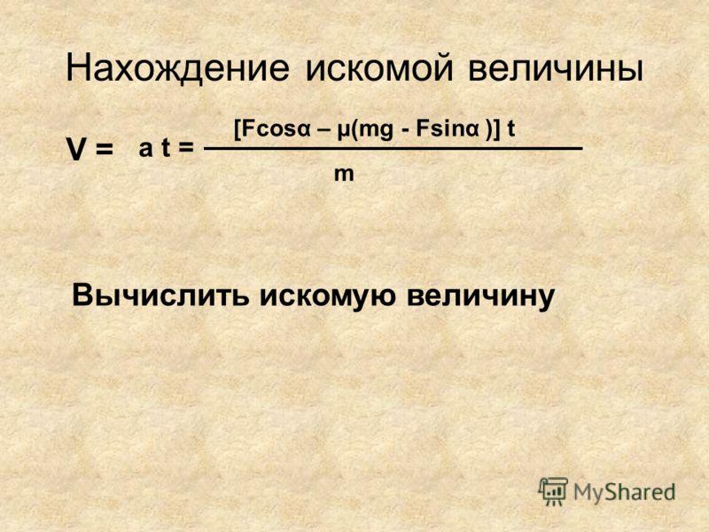 Нахождение искомой величины V = m [Fcosα – μ(mg - Fsinα )] t a t = Вычислить искомую величину