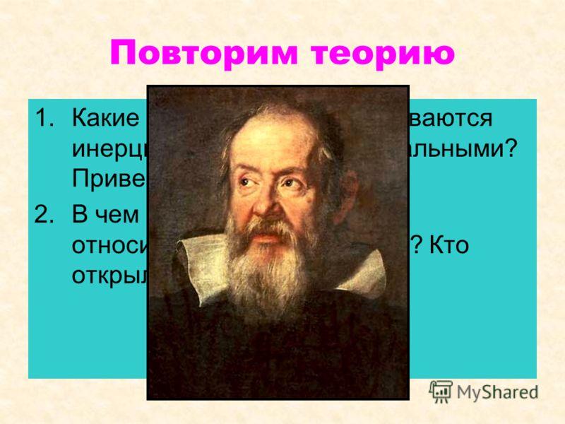 Повторим теорию 1.Какие системы отсчета называются инерциальными? Неинерциальными? Привести примеры. 2.В чем состоит принцип относительности в механике? Кто открыл этот принцип?